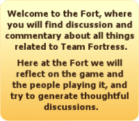Welcome to The Fort, where you will find discussion and commentary about all things related to Team Fortress 2. Here at the Fort we will reflect on the game and the people playing it, and try to generate thoughtful discussion.